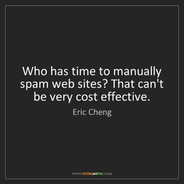 Eric Cheng: Who has time to manually spam web sites? That can't be...