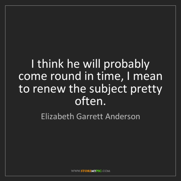 Elizabeth Garrett Anderson: I think he will probably come round in time, I mean to...