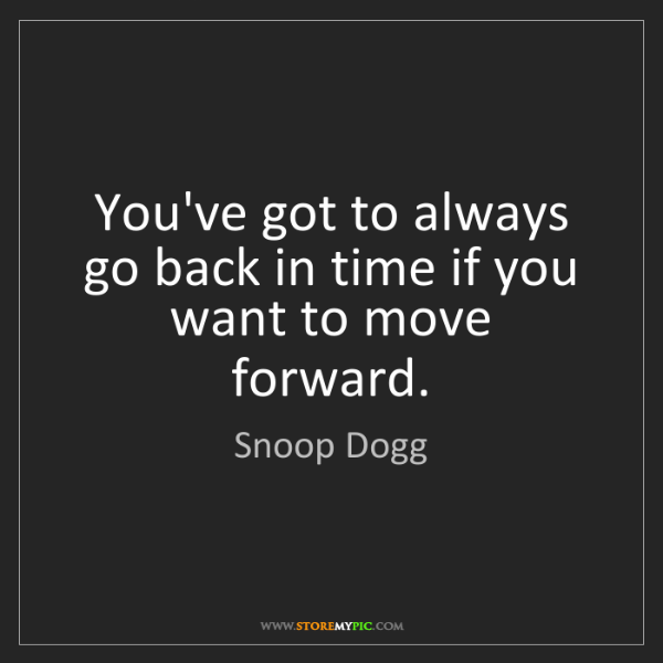 Snoop Dogg: You've got to always go back in time if you want to move...