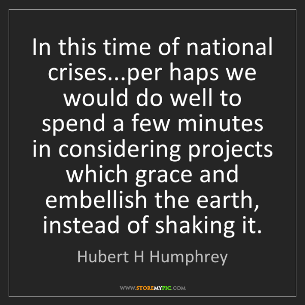 Hubert H Humphrey: In this time of national crises...per haps we would do...