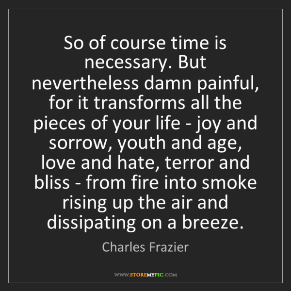 Charles Frazier: So of course time is necessary. But nevertheless damn...