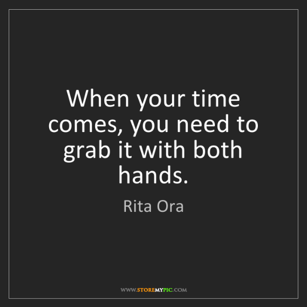 Rita Ora: When your time comes, you need to grab it with both hands.