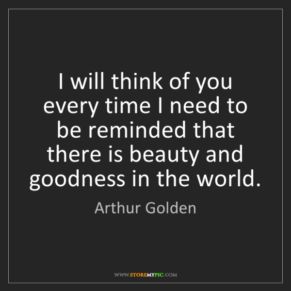 Arthur Golden: I will think of you every time I need to be reminded...