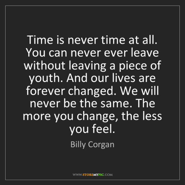 Billy Corgan: Time is never time at all. You can never ever leave without...