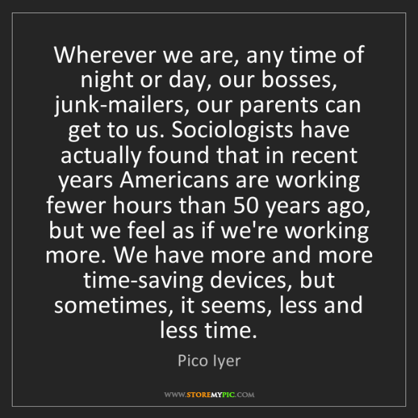 Pico Iyer: Wherever we are, any time of night or day, our bosses,...