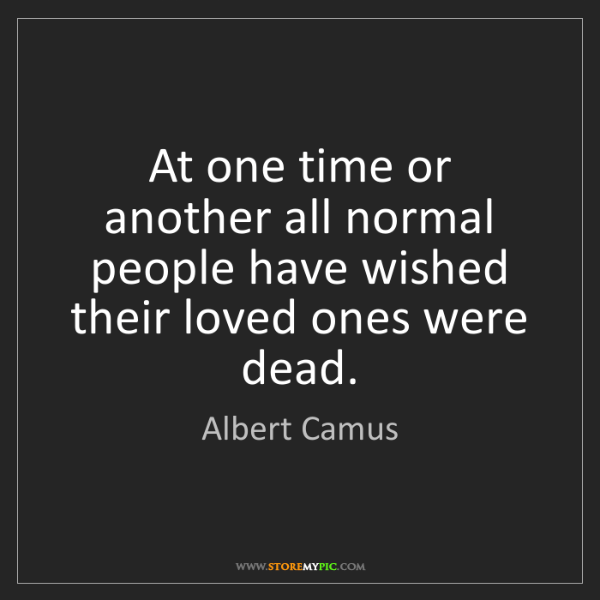 Albert Camus: At one time or another all normal people have wished...