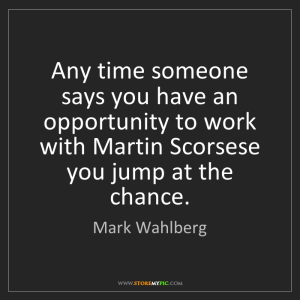 Mark Wahlberg: Any time someone says you have an opportunity to work...