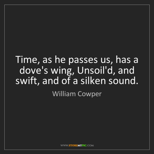 William Cowper: Time, as he passes us, has a dove's wing, Unsoil'd, and...