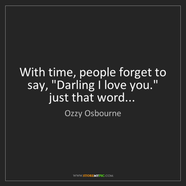 """Ozzy Osbourne: With time, people forget to say, """"Darling I love you.""""..."""