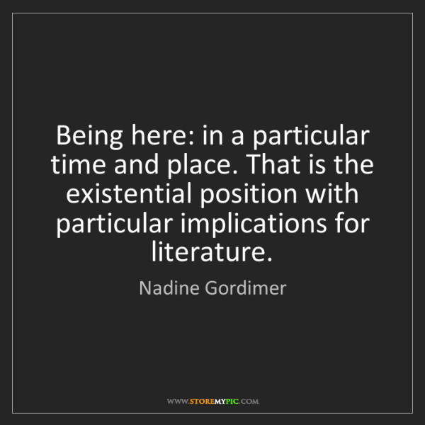 Nadine Gordimer: Being here: in a particular time and place. That is the...