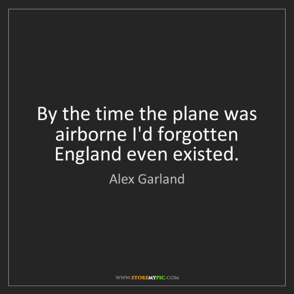 Alex Garland: By the time the plane was airborne I'd forgotten England...