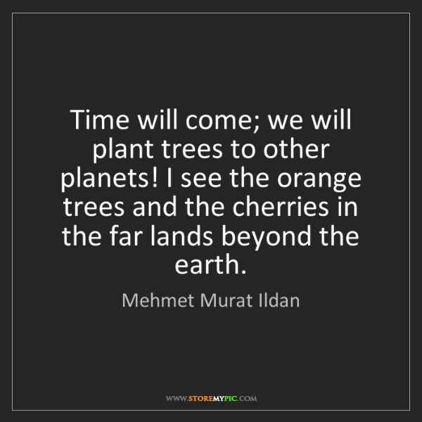 Mehmet Murat Ildan: Time will come; we will plant trees to other planets!...