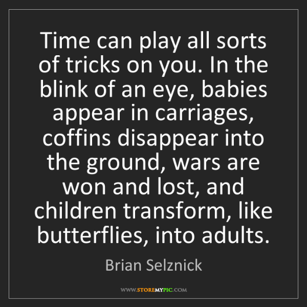 Brian Selznick: Time can play all sorts of tricks on you. In the blink...