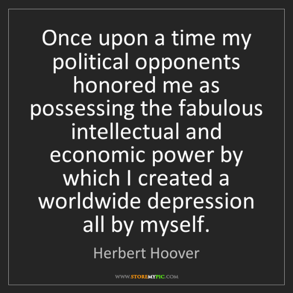 Herbert Hoover: Once upon a time my political opponents honored me as...