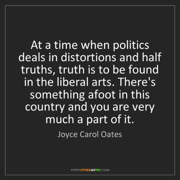 Joyce Carol Oates: At a time when politics deals in distortions and half...