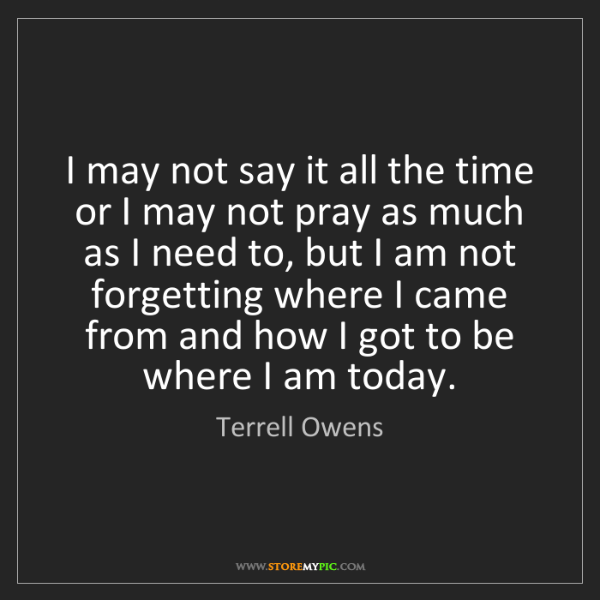 Terrell Owens: I may not say it all the time or I may not pray as much...