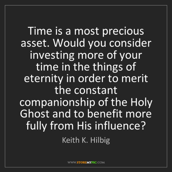 Keith K. Hilbig: Time is a most precious asset. Would you consider investing...
