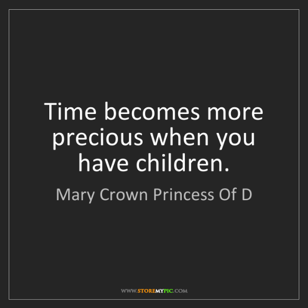 Mary Crown Princess Of D: Time becomes more precious when you have children.
