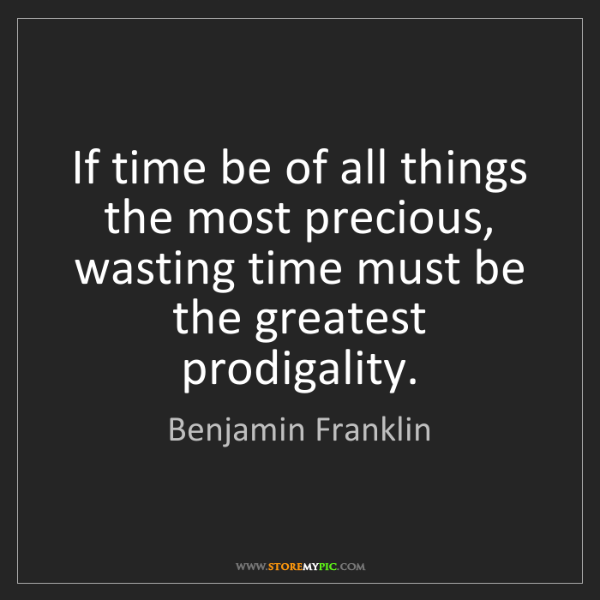 Benjamin Franklin: If time be of all things the most precious, wasting time...