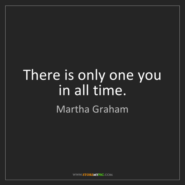 Martha Graham: There is only one you in all time.