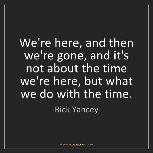 Rick Yancey: We're here, and then we're gone, and it's not about the...
