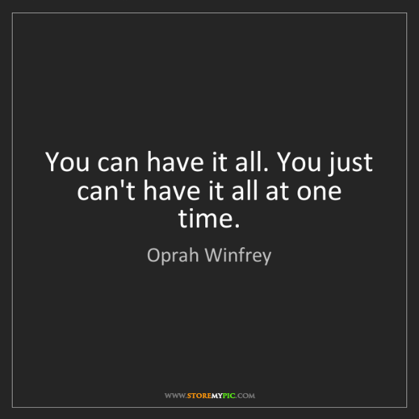 Oprah Winfrey: You can have it all. You just can't have it all at one...