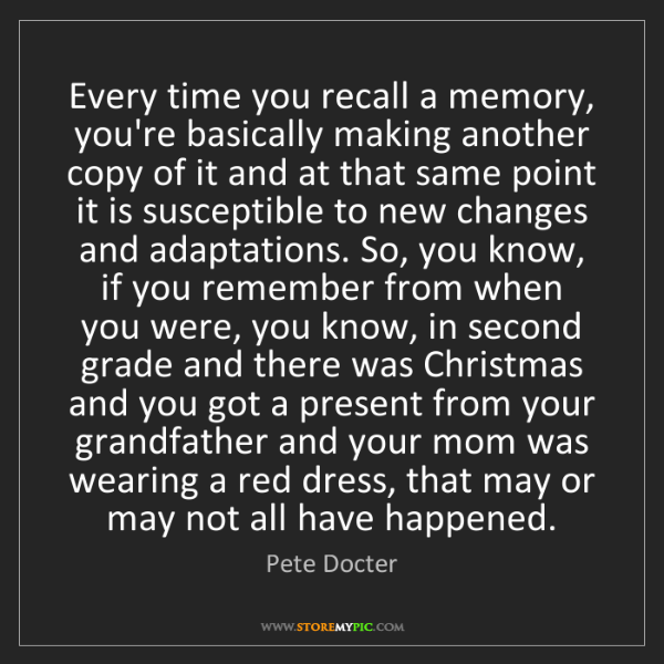 Pete Docter: Every time you recall a memory, you're basically making...