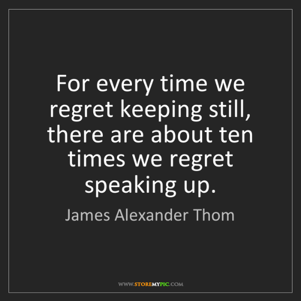 James Alexander Thom: For every time we regret keeping still, there are about...
