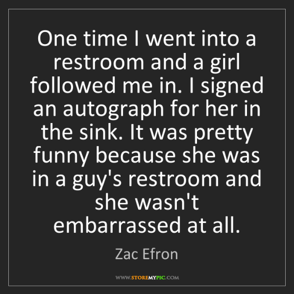 Zac Efron: One time I went into a restroom and a girl followed me...