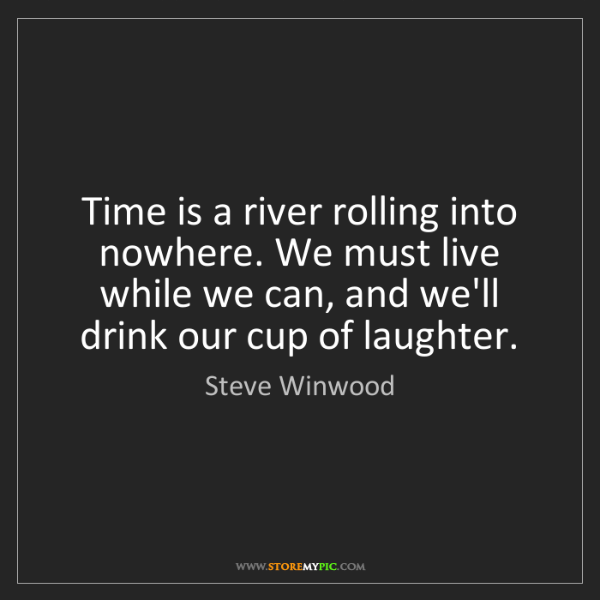 Steve Winwood: Time is a river rolling into nowhere. We must live while...