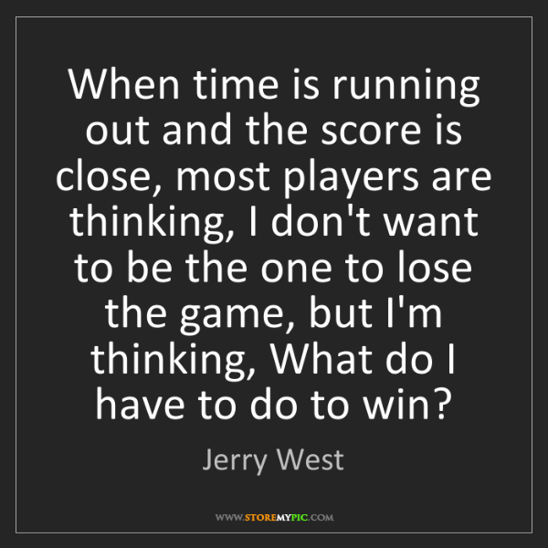 Jerry West: When time is running out and the score is close, most...
