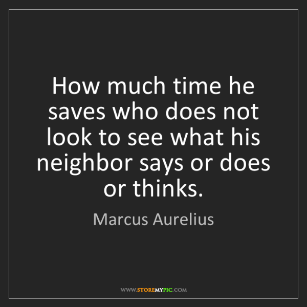 Marcus Aurelius: How much time he saves who does not look to see what...