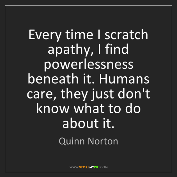 Quinn Norton: Every time I scratch apathy, I find powerlessness beneath...