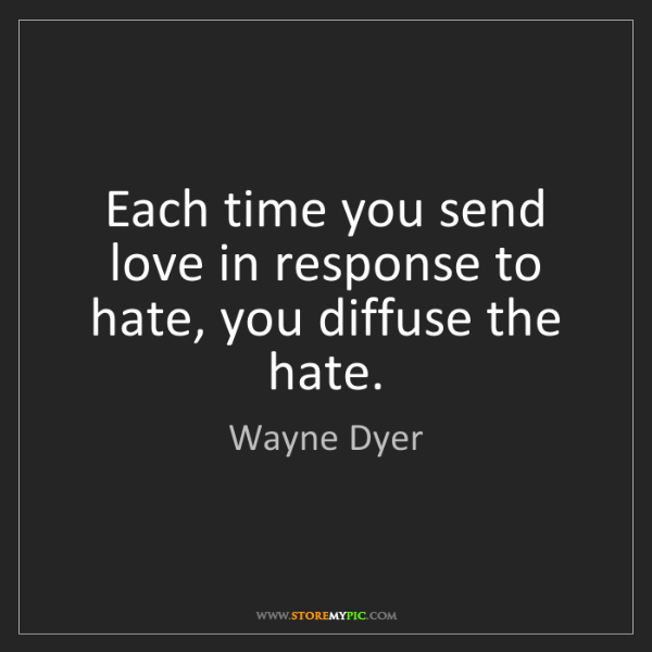 Wayne Dyer: Each time you send love in response to hate, you diffuse...