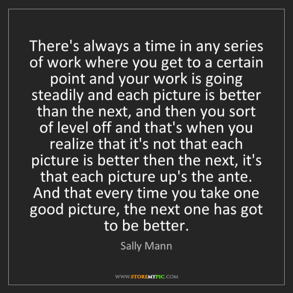 Sally Mann: There's always a time in any series of work where you...