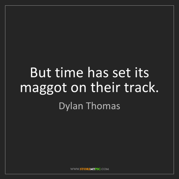 Dylan Thomas: But time has set its maggot on their track.