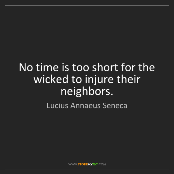 Lucius Annaeus Seneca: No time is too short for the wicked to injure their neighbors.