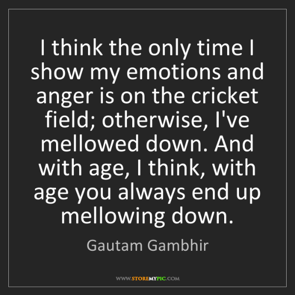 Gautam Gambhir: I think the only time I show my emotions and anger is...