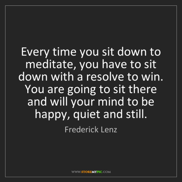 Frederick Lenz: Every time you sit down to meditate, you have to sit...