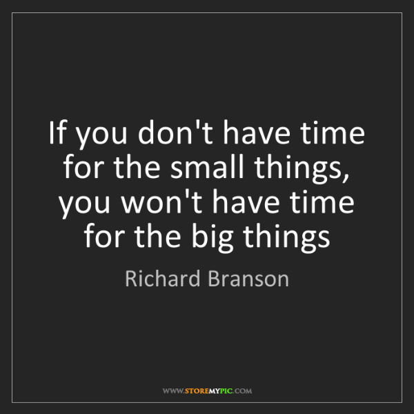 Richard Branson: If you don't have time for the small things, you won't...