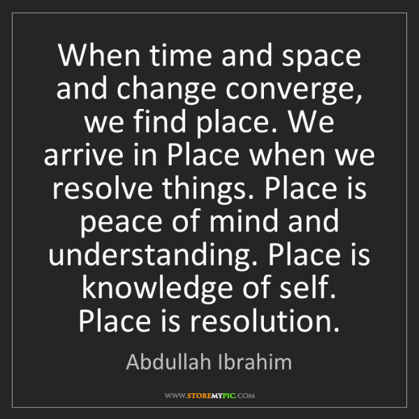 Abdullah Ibrahim: When time and space and change converge, we find place....