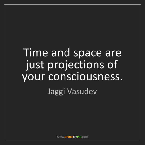 Jaggi Vasudev: Time and space are just projections of your consciousness.