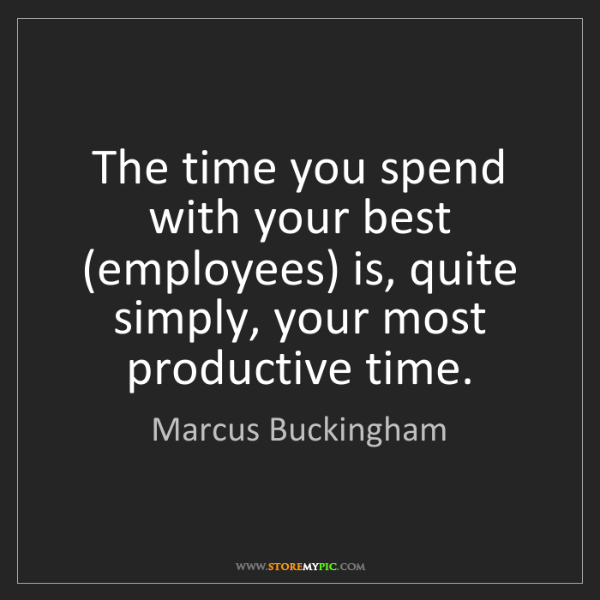 Marcus Buckingham: The time you spend with your best (employees) is, quite...