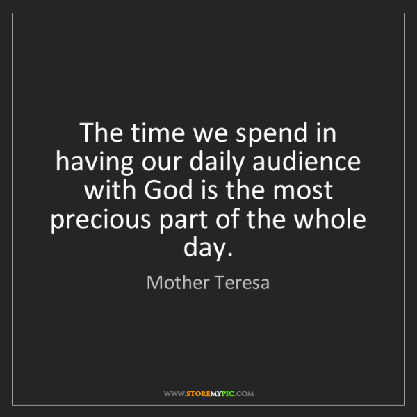 Mother Teresa: The time we spend in having our daily audience with God...