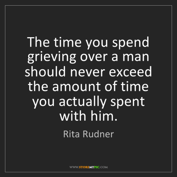 Rita Rudner: The time you spend grieving over a man should never exceed...