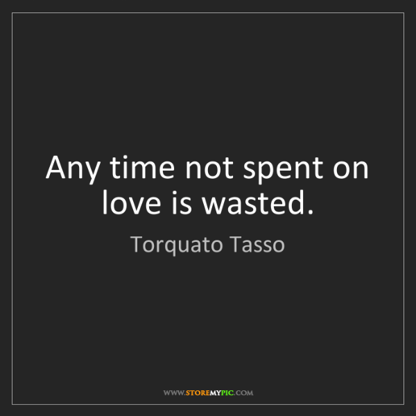 Torquato Tasso: Any time not spent on love is wasted.