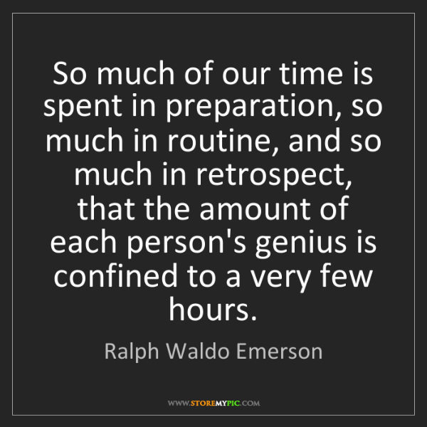 Ralph Waldo Emerson: So much of our time is spent in preparation, so much...