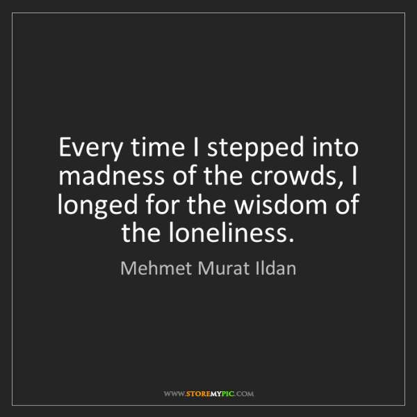 Mehmet Murat Ildan: Every time I stepped into madness of the crowds, I longed...