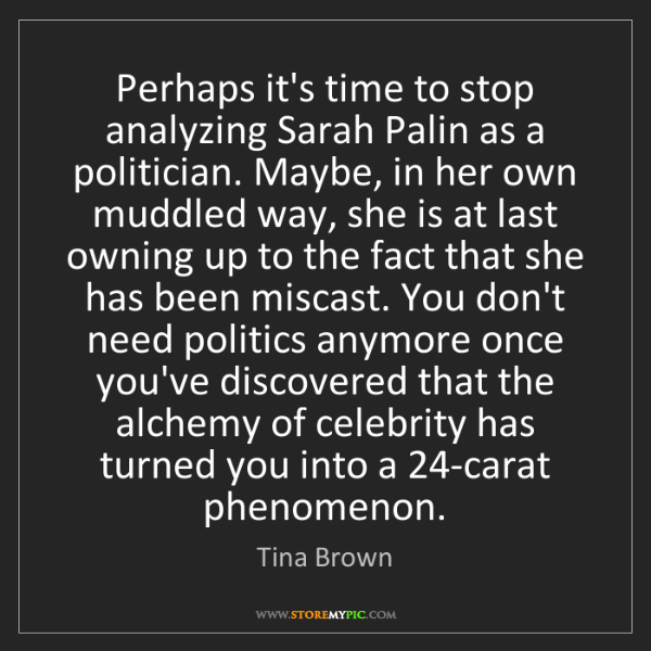 Tina Brown: Perhaps it's time to stop analyzing Sarah Palin as a...