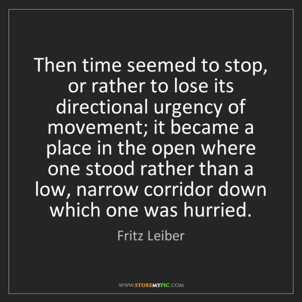 Fritz Leiber: Then time seemed to stop, or rather to lose its directional...